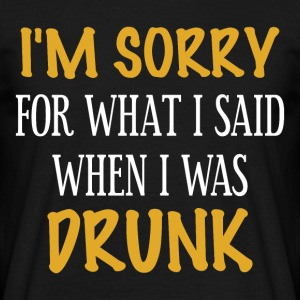 Sorry what I said when I was drunk - Men's T-Shirt
