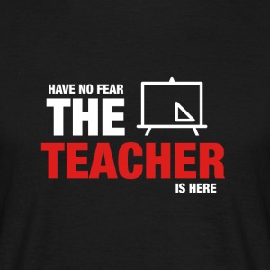 Have No Fear The Teacher Is Here - Men's T-Shirt
