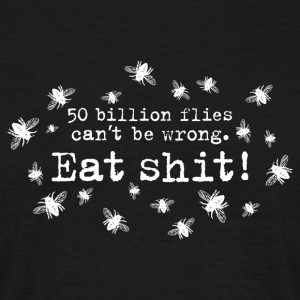 50 trillion flies can not be wrong Eat Shit! insects - Men's T-Shirt