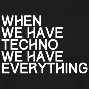 WHEN WE HAVE WE HAVE EVERYTHING TECHNO - Men's T-Shirt
