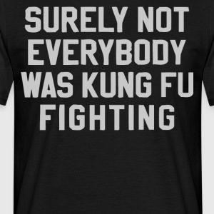 Surely not everybody was Kung Fu fighting shirt - Men's T-Shirt