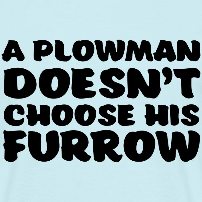 a plowman doesnt choose his furrow