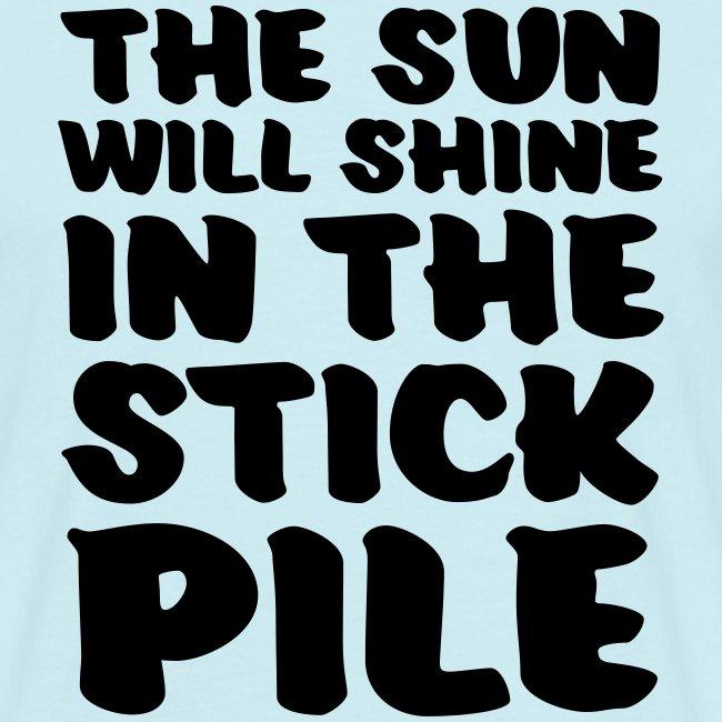 the sun will shine in the stick pile