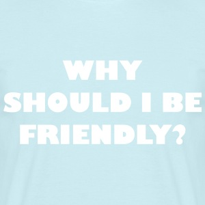 Why should I be friendly? - Männer T-Shirt