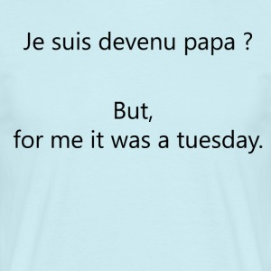 Dad? But, for me It was a tuesday. - Men's T-Shirt