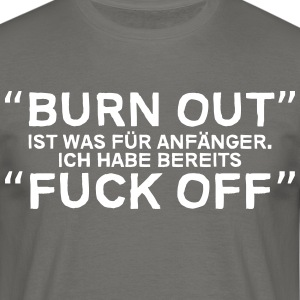 Burn out is what beginners, I have Fuck off - Men's T-Shirt