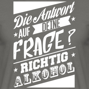 The answer to your question is alcohol - Men's T-Shirt