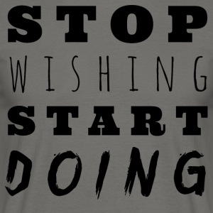 Stop wishing, start DOING! - Men's T-Shirt