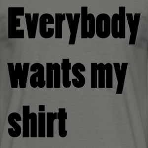 Everybody wants my shirt - Men's T-Shirt