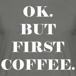 OK. BUT FIRST COFFEE. - Männer T-Shirt