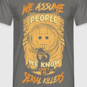We Assum people we know cant be serial killers - Men's T-Shirt