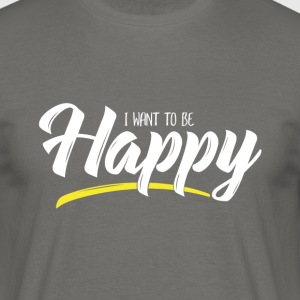 I want to be Happy - T-shirt Homme