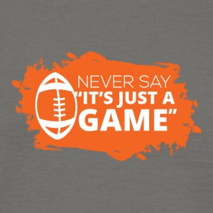 "Football: Never say ""It's just a game"" - Men's T-Shirt"