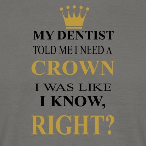 my dentist told me i need a crown - Men's T-Shirt