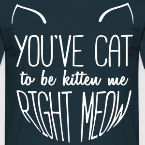 You've CAT to be kitten me right meow - Männer T-Shirt