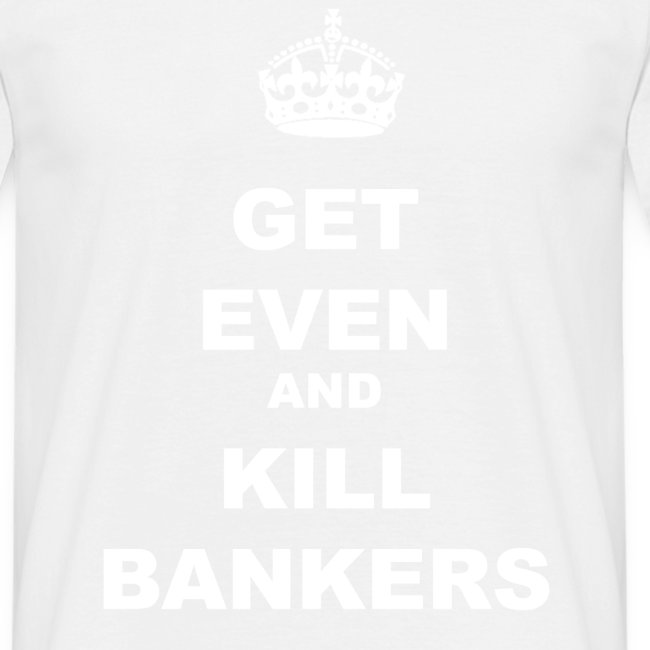 GET EVEN AND KILL BANKERS