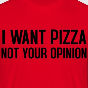 I want pizza not your opinion - Men's T-Shirt