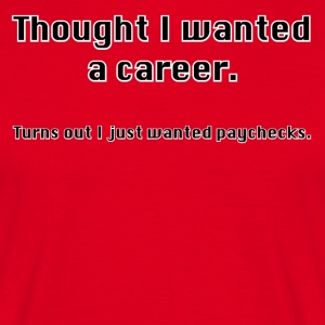 Always thought you wanted a career? - Men's T-Shirt