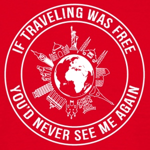 If Traveling Was Free, You'de Never See Me Again - Men's T-Shirt