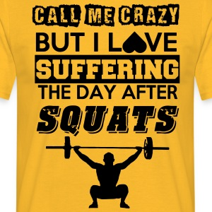 Call me crazy, but I love suffering after squats - Men's T-Shirt