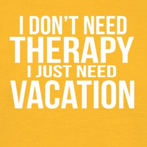 i dont need a therapy i just need my vacation - Männer T-Shirt