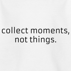 Collect moments, not things. - Kids' T-Shirt