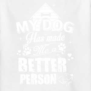 my dog has made a better person - Kinder T-Shirt