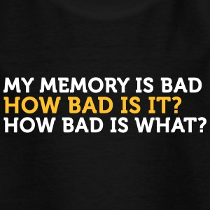 My Memory Is Bad. How Bad? What? - Kids' T-Shirt