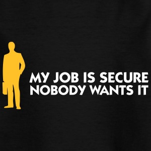 My Job Is Secure, Because No One Wants It! - Kids' T-Shirt