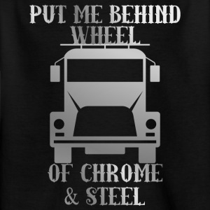 Trucker / Truck Driver: Put Me Behind Wheel Of Chrome - Kids' T-Shirt