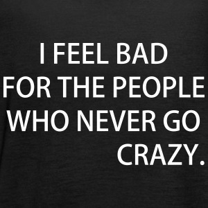 I FEEL BAD FOR THE PEOPLE WHO NEVER GO CRAZY - Frauen Tank Top von Bella