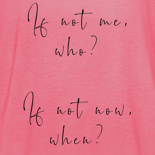 If not me, who? If not now, when?