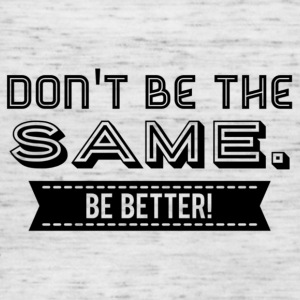 Do not be the Same. Be Better! - Women's Tank Top by Bella
