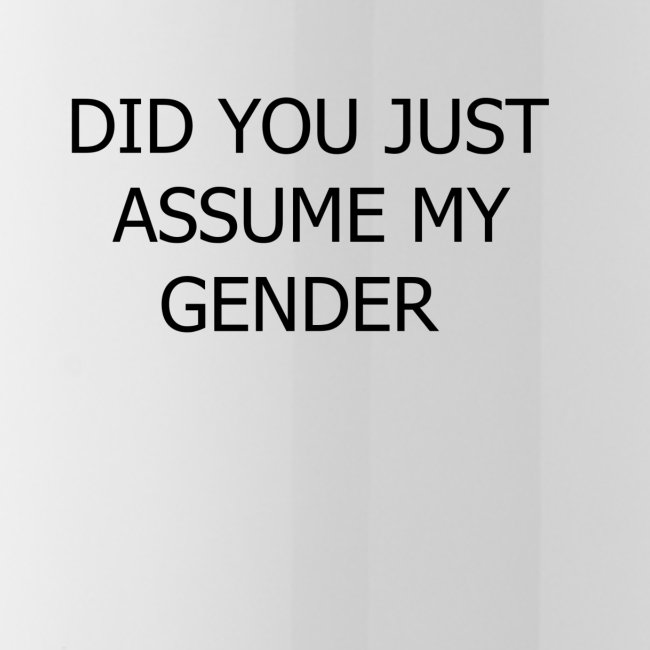 dont assume my FUCKING GENDER