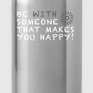 Be with someone that makes you happy! - Water Bottle