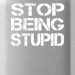 Stop being stupid - Water Bottle