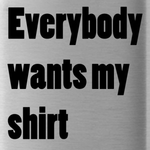 Everybody wants my shirt - Trinkflasche