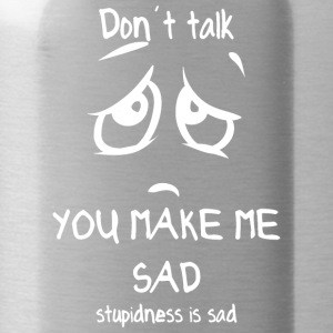 dont talk you make me sad stupidness is sad white - Water Bottle