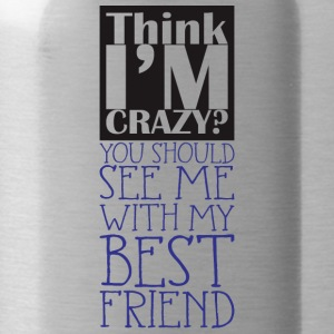 Think i'm crazy, you should be with BFF - Water Bottle