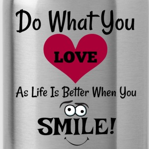 Do What You LOVE As Life Is Better When You Smile! - Water Bottle