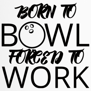 Bowling / Bowler: Born To Bowl. Forced To Work. - Thermobecher