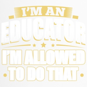 I'M AN EDUCATOR I'M ALLOWED TO DO THAT - Travel Mug