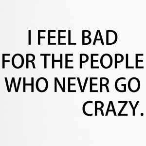I FEEL BAD FOR THE PEOPLE WHO NEVER GO CRAZY - Thermobecher