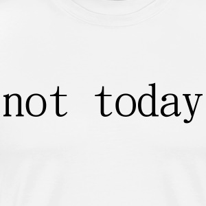 Not Today - Men's Premium T-Shirt