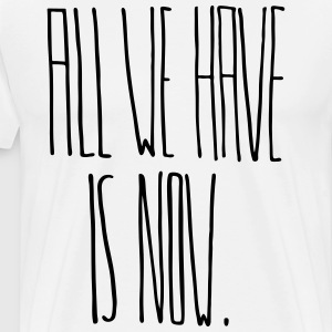 All We Have Is Now - T-shirt Premium Homme