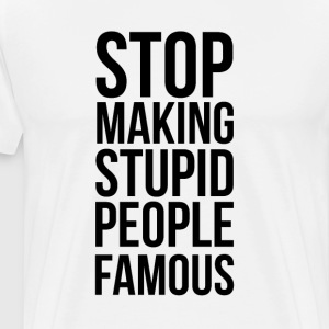 Stop Making Stupid People Famous - Männer Premium T-Shirt