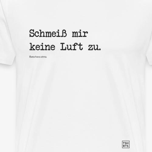 Schmeiß mir keine Luft zu. - Männer Premium T-Shirt