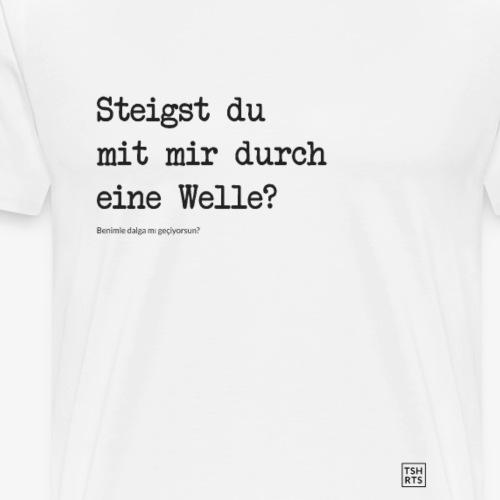 Steigst du mit mir durch eine Welle? - Männer Premium T-Shirt