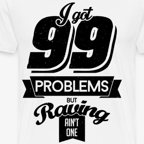 I got 99 problems but raving ain't one - Men's Premium T-Shirt