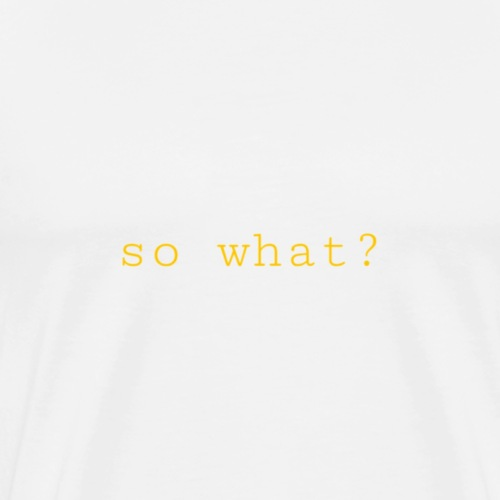 SO WHAT - Männer Premium T-Shirt